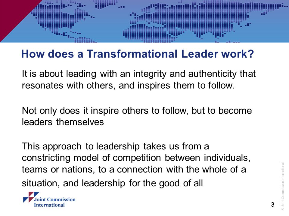 © Joint Commission International How does a Transformational Leader work? It is about leading with an integrity and authenticity that resonates with o