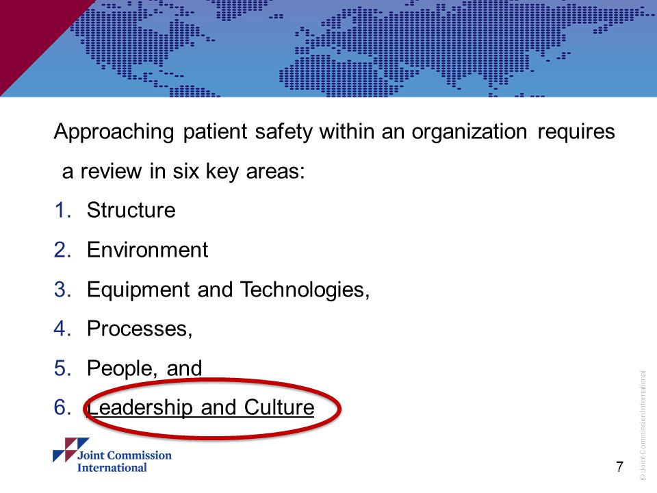 © Joint Commission International Approaching patient safety within an organization requires a review in six key areas: 1.Structure 2.Environment 3.Equipment and Technologies, 4.Processes, 5.People, and 6.Leadership and Culture 7