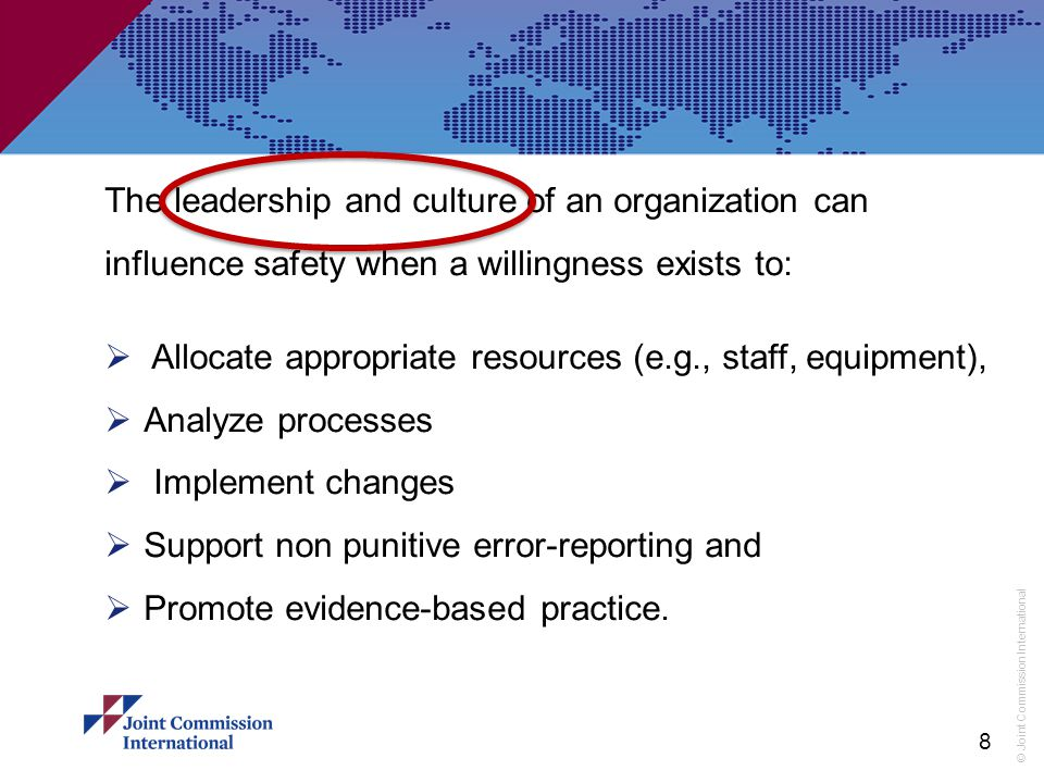 © Joint Commission International The leadership and culture of an organization can influence safety when a willingness exists to:  Allocate appropriate resources (e.g., staff, equipment),  Analyze processes  Implement changes  Support non punitive error-reporting and  Promote evidence-based practice.