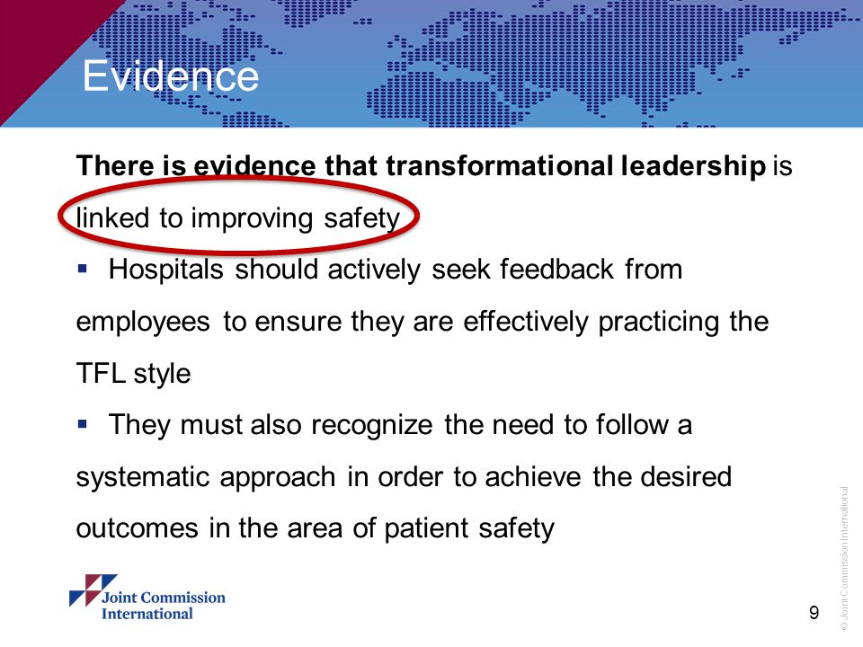 © Joint Commission International Evidence There is evidence that transformational leadership is linked to improving safety  Hospitals should actively seek feedback from employees to ensure they are effectively practicing the TFL style  They must also recognize the need to follow a systematic approach in order to achieve the desired outcomes in the area of patient safety 9