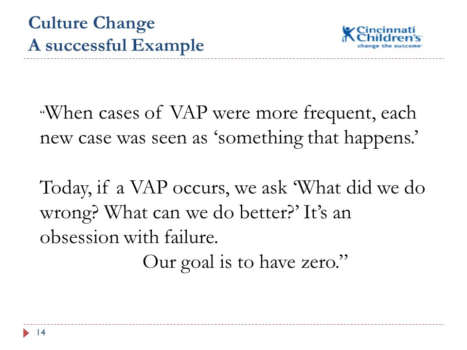 Culture Change A successful Example 14 When cases of VAP were more frequent, each new case was seen as 'something that happens.' Today, if a VAP occurs, we ask 'What did we do wrong.