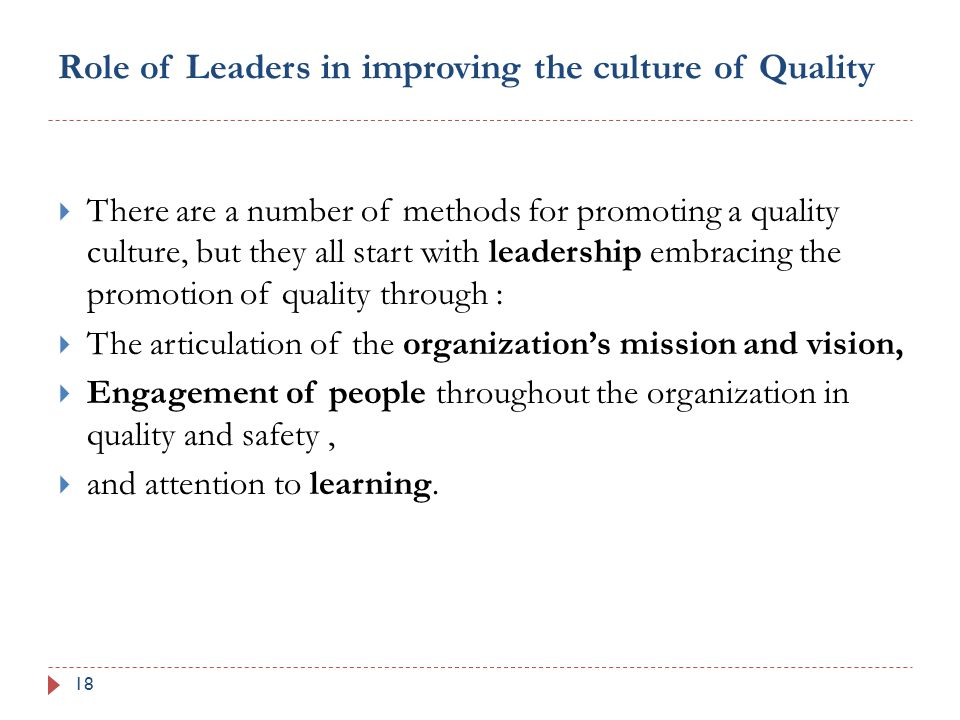 Role of Leaders in improving the culture of Quality 18  There are a number of methods for promoting a quality culture, but they all start with leadership embracing the promotion of quality through :  The articulation of the organization's mission and vision,  Engagement of people throughout the organization in quality and safety,  and attention to learning.