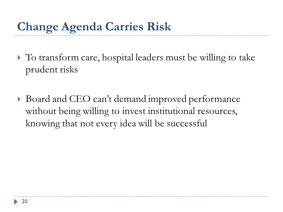 Change Agenda Carries Risk 20  To transform care, hospital leaders must be willing to take prudent risks  Board and CEO can't demand improved performance without being willing to invest institutional resources, knowing that not every idea will be successful