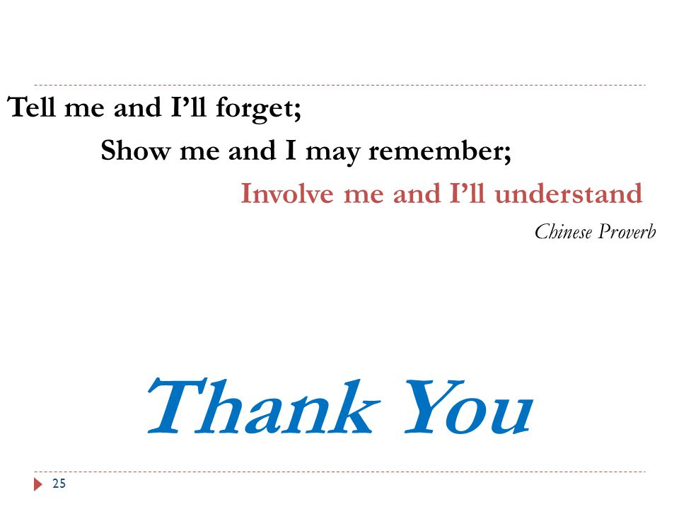 25 Tell me and I'll forget; Show me and I may remember; Involve me and I'll understand Chinese Proverb Thank You