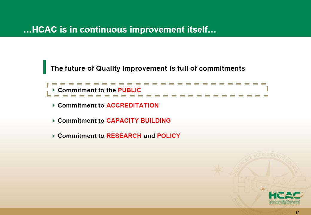12 The future of Quality Improvement is full of commitments  Commitment to the PUBLIC  Commitment to ACCREDITATION  Commitment to CAPACITY BUILDING  Commitment to RESEARCH and POLICY …HCAC is in continuous improvement itself…