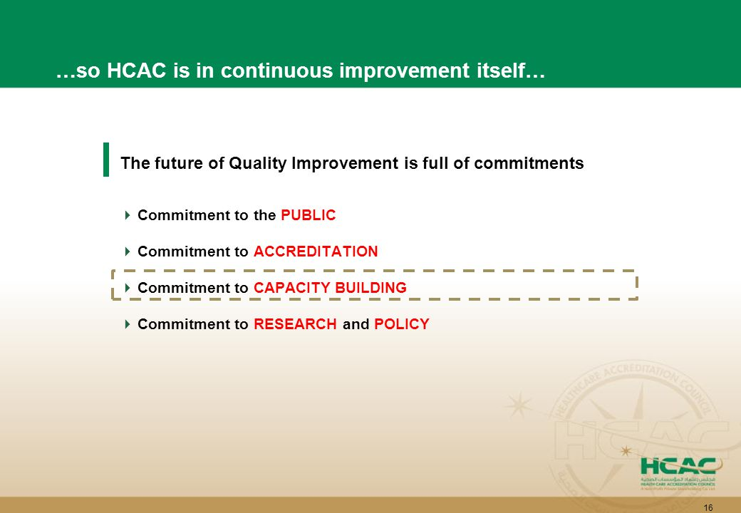 16 The future of Quality Improvement is full of commitments  Commitment to the PUBLIC  Commitment to ACCREDITATION  Commitment to CAPACITY BUILDING  Commitment to RESEARCH and POLICY …so HCAC is in continuous improvement itself…