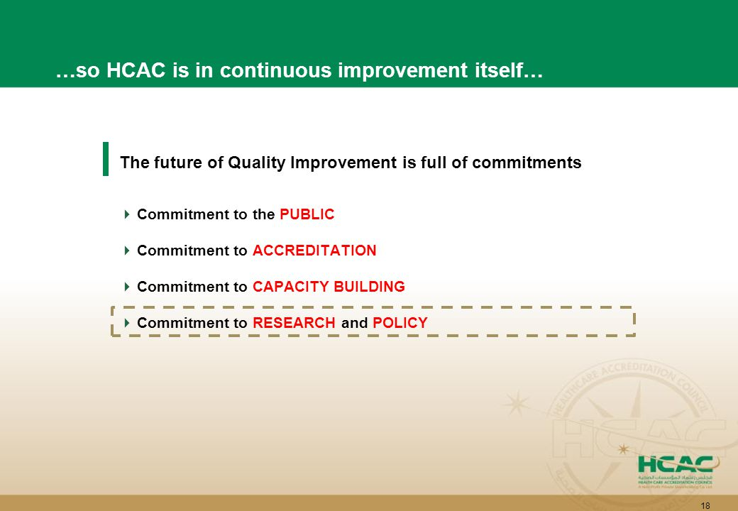 18 The future of Quality Improvement is full of commitments  Commitment to the PUBLIC  Commitment to ACCREDITATION  Commitment to CAPACITY BUILDING  Commitment to RESEARCH and POLICY …so HCAC is in continuous improvement itself…
