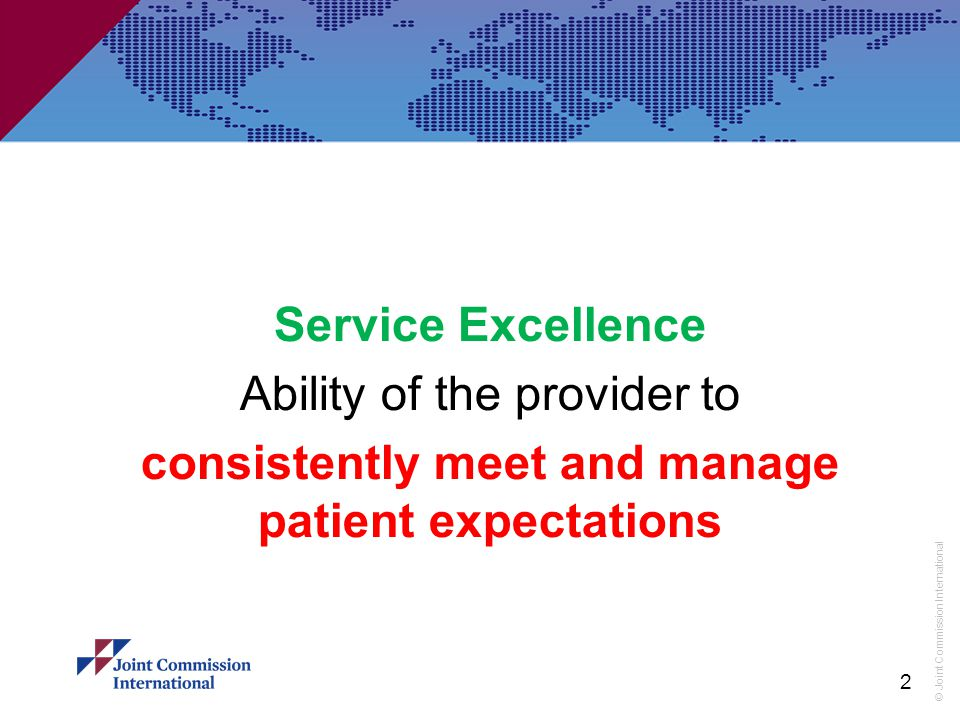 © Joint Commission International Key Elements of Service Excellence According to Robert Johnson (Institute of Customer Service), service excellence has four key elements: Delivering the Promise (of quality healthcare) Providing a personal touch Going the extra mile Resolving problems well 3
