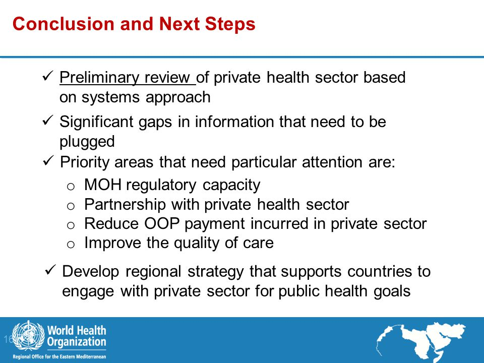 16 | Conclusion and Next Steps Preliminary review of private health sector based on systems approach Significant gaps in information that need to be plugged Priority areas that need particular attention are: o MOH regulatory capacity o Partnership with private health sector o Reduce OOP payment incurred in private sector o Improve the quality of care Develop regional strategy that supports countries to engage with private sector for public health goals