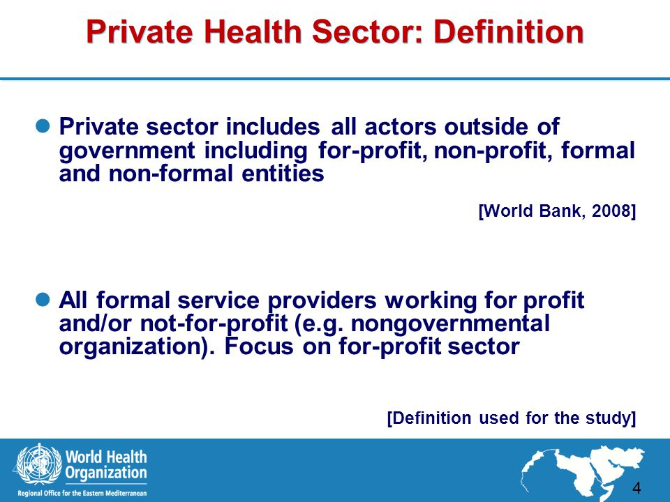 4 |4 | Private Health Sector: Definition Private sector includes all actors outside of government including for-profit, non-profit, formal and non-formal entities [World Bank, 2008] All formal service providers working for profit and/or not-for-profit (e.g.