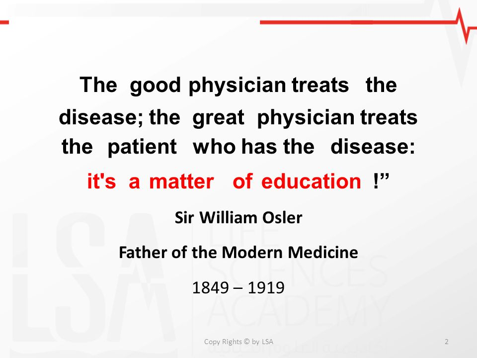 "Thegoodphysician treatsthe disease; thegreatphysician treats thepatientwho has thedisease: it'samatterofeducation!"" Sir William Osler Father of the Mo"