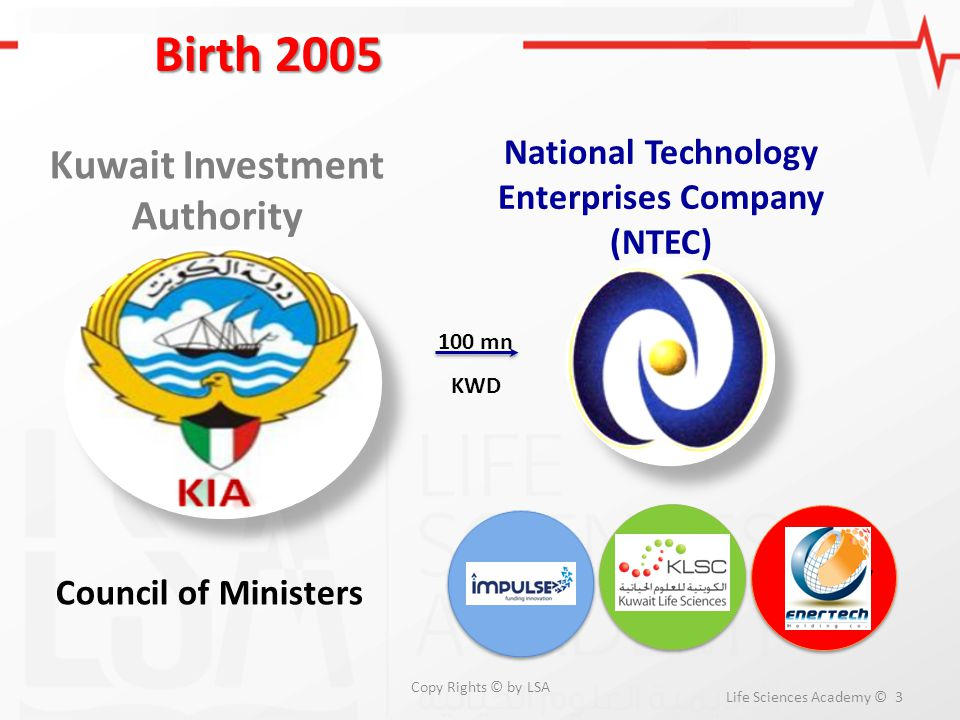 ICT Energy Birth 2005 Life Sciences Academy © 3 Kuwait Investment Authority National Technology Enterprises Company (NTEC) Life Sciences Council of Mi