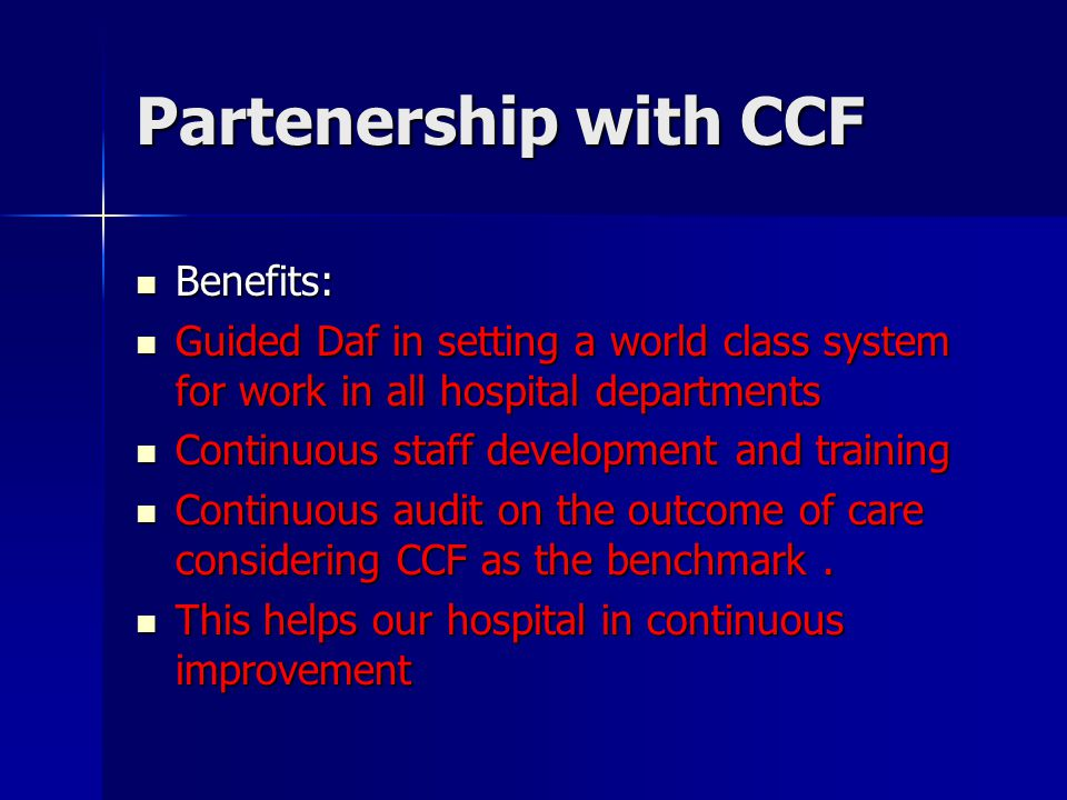 Partenership with CCF Benefits: Benefits: Guided Daf in setting a world class system for work in all hospital departments Guided Daf in setting a world class system for work in all hospital departments Continuous staff development and training Continuous staff development and training Continuous audit on the outcome of care considering CCF as the benchmark.