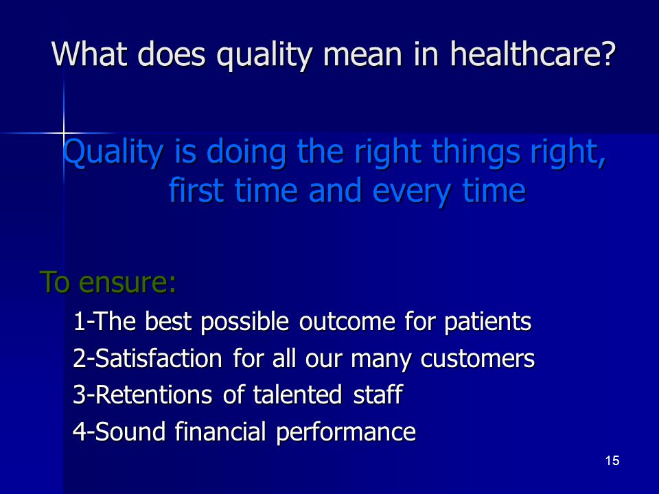 What does quality mean in healthcare? 15 Quality is doing the right things right, first time and every time To ensure: 1-The best possible outcome for
