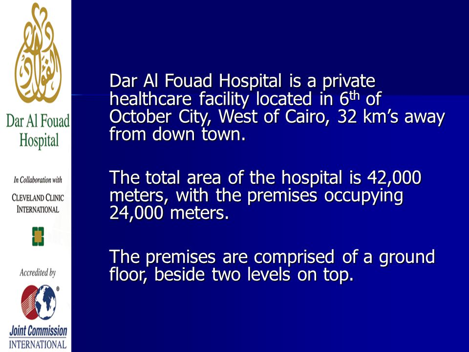 Dar Al Fouad Hospital is a private healthcare facility located in 6 th of October City, West of Cairo, 32 km's away from down town. The total area of