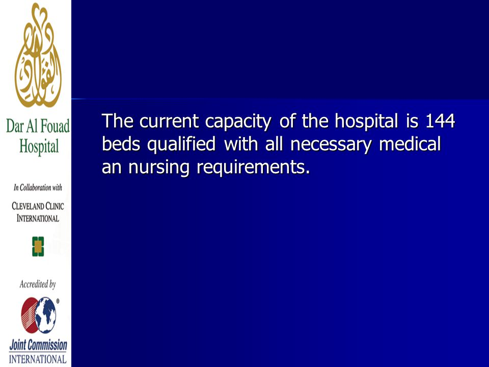 The current capacity of the hospital is 144 beds qualified with all necessary medical an nursing requirements.