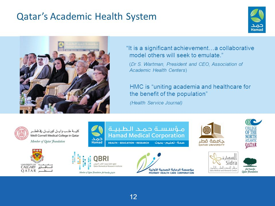 12 Qatar's Academic Health System HMC is uniting academia and healthcare for the benefit of the population (Health Service Journal) It is a significant achievement…a collaborative model others will seek to emulate. (Dr S.