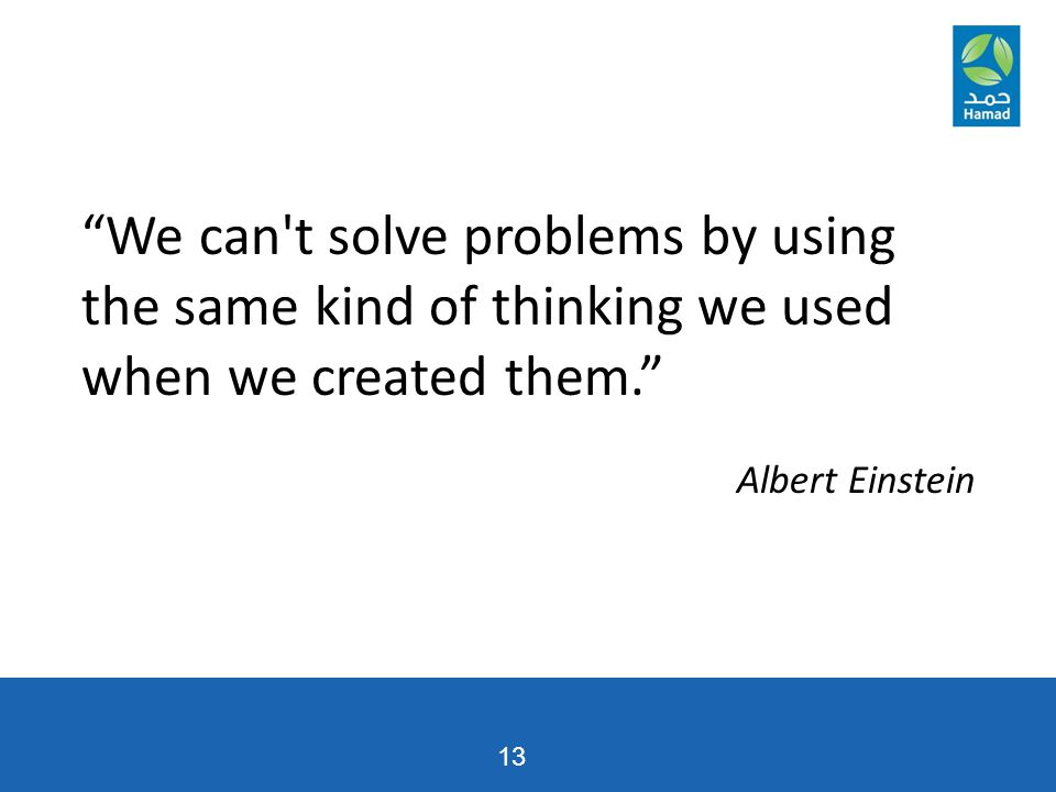 13 We can t solve problems by using the same kind of thinking we used when we created them. Albert Einstein