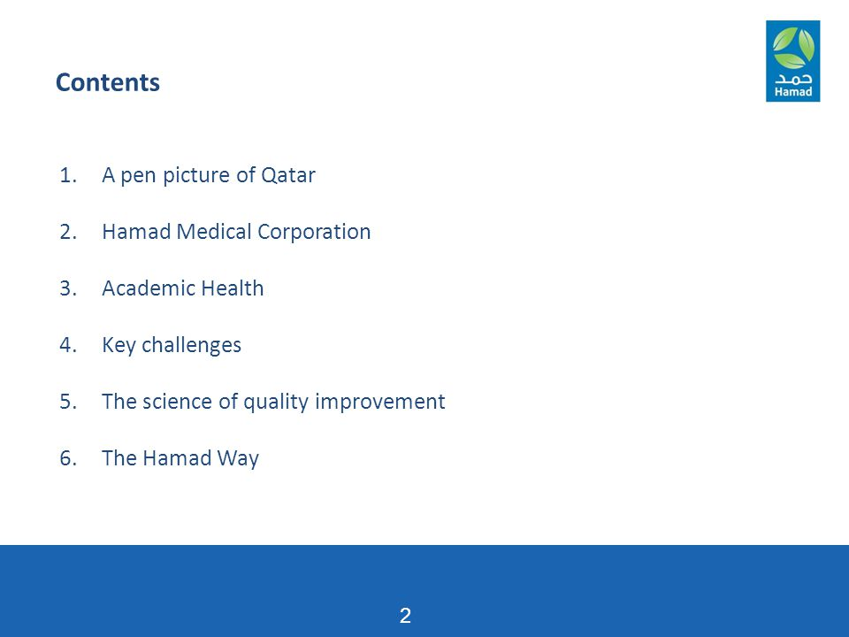 1.A pen picture of Qatar 2.Hamad Medical Corporation 3.Academic Health 4.Key challenges 5.The science of quality improvement 6.The Hamad Way Contents 2