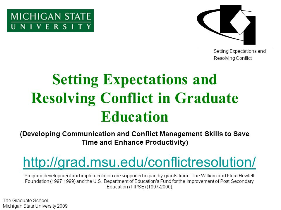 Setting Expectations and Resolving Conflict in Graduate Education (Developing Communication and Conflict Management Skills to Save Time and Enhance Productivity) http://grad.msu.edu/conflictresolution/ Program development and implementation are supported in part by grants from: The William and Flora Hewlett Foundation (1997-1999) and the U.S.