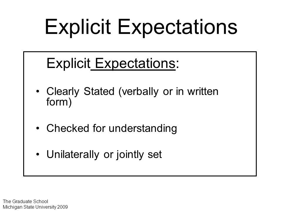 Explicit Expectations Explicit Expectations: Clearly Stated (verbally or in written form) Checked for understanding Unilaterally or jointly set The Graduate School Michigan State University 2009