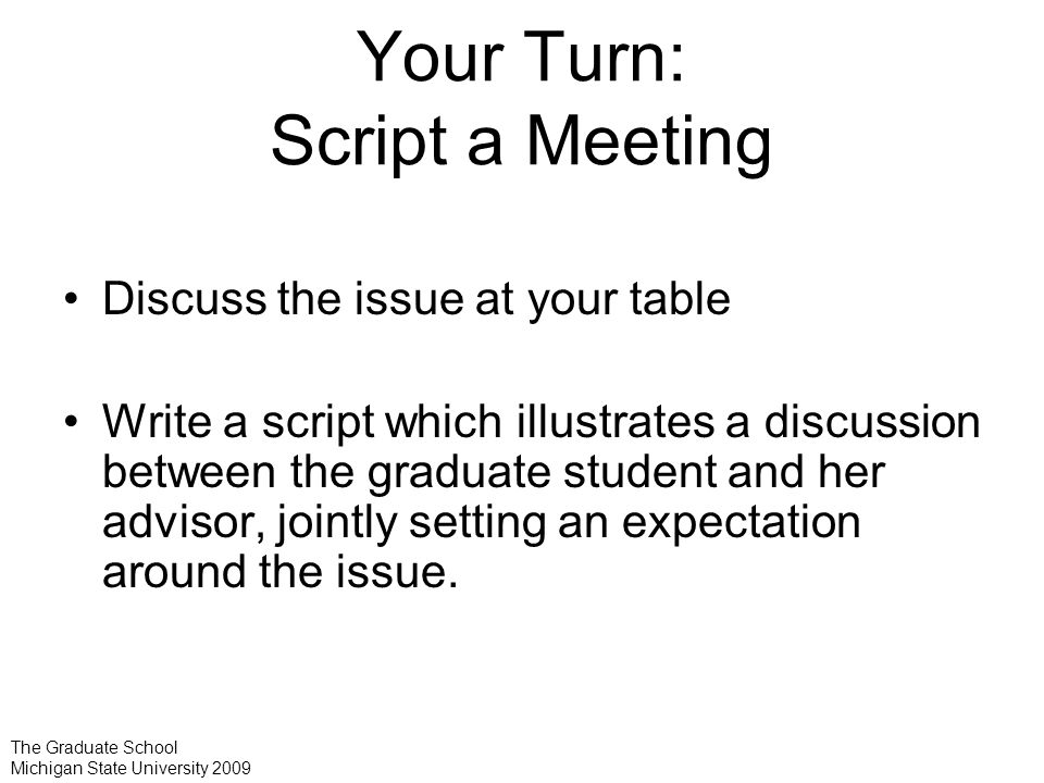 Your Turn: Script a Meeting Discuss the issue at your table Write a script which illustrates a discussion between the graduate student and her advisor, jointly setting an expectation around the issue.