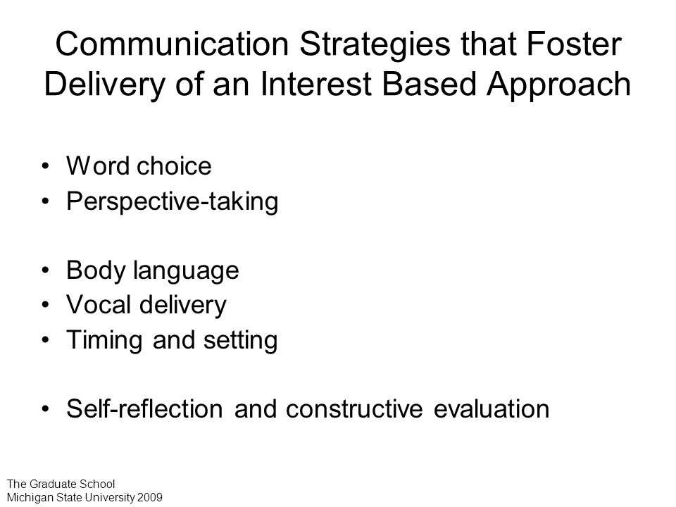 Communication Strategies that Foster Delivery of an Interest Based Approach Word choice Perspective-taking Body language Vocal delivery Timing and setting Self-reflection and constructive evaluation The Graduate School Michigan State University 2009