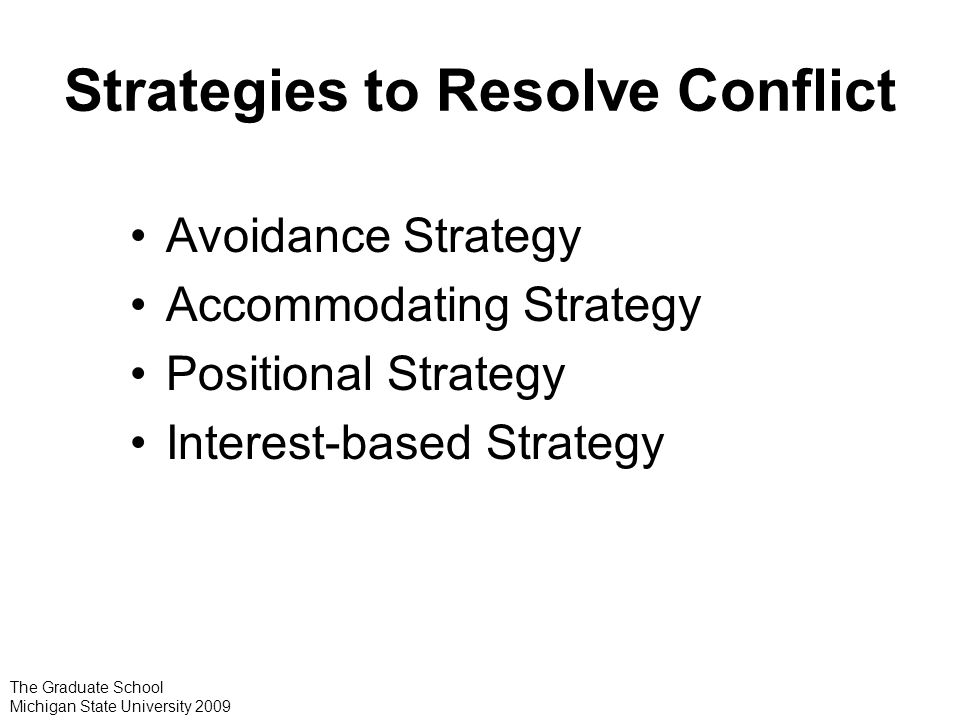 Strategies to Resolve Conflict Avoidance Strategy Accommodating Strategy Positional Strategy Interest-based Strategy The Graduate School Michigan State University 2009