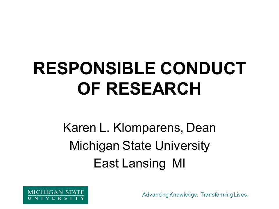 Advancing Knowledge. Transforming Lives. RESPONSIBLE CONDUCT OF RESEARCH Karen L. Klomparens, Dean Michigan State University East Lansing MI