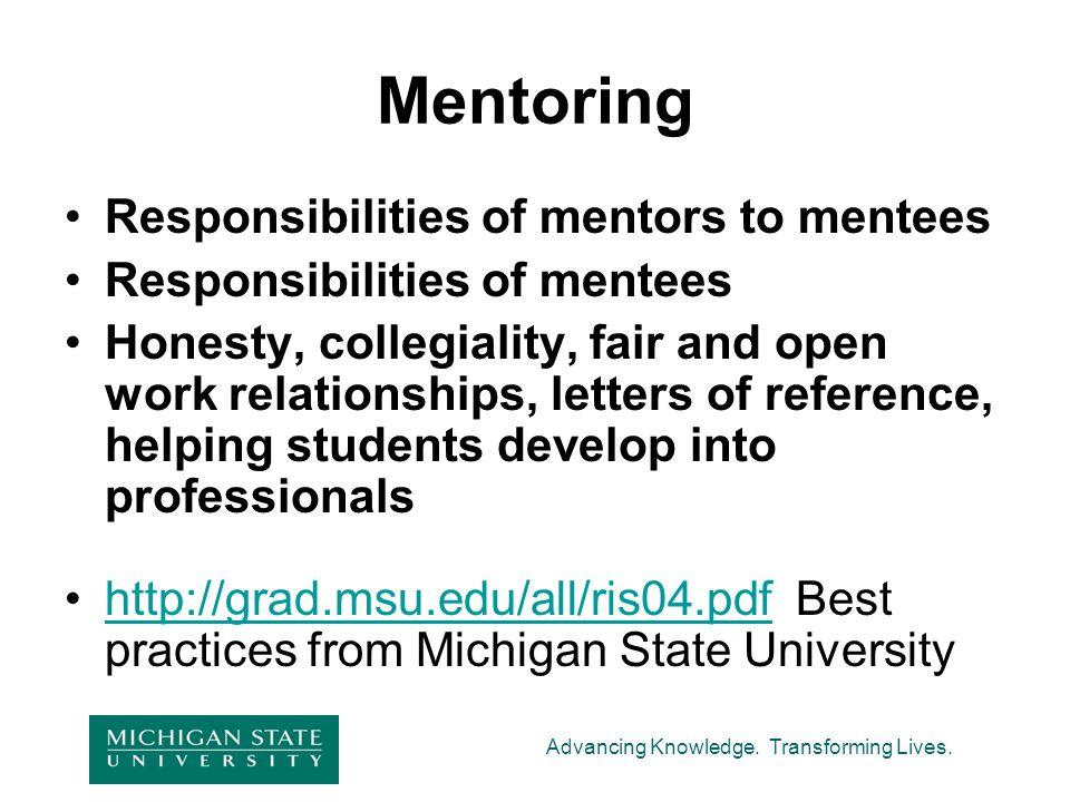 Advancing Knowledge. Transforming Lives. Mentoring Responsibilities of mentors to mentees Responsibilities of mentees Honesty, collegiality, fair and