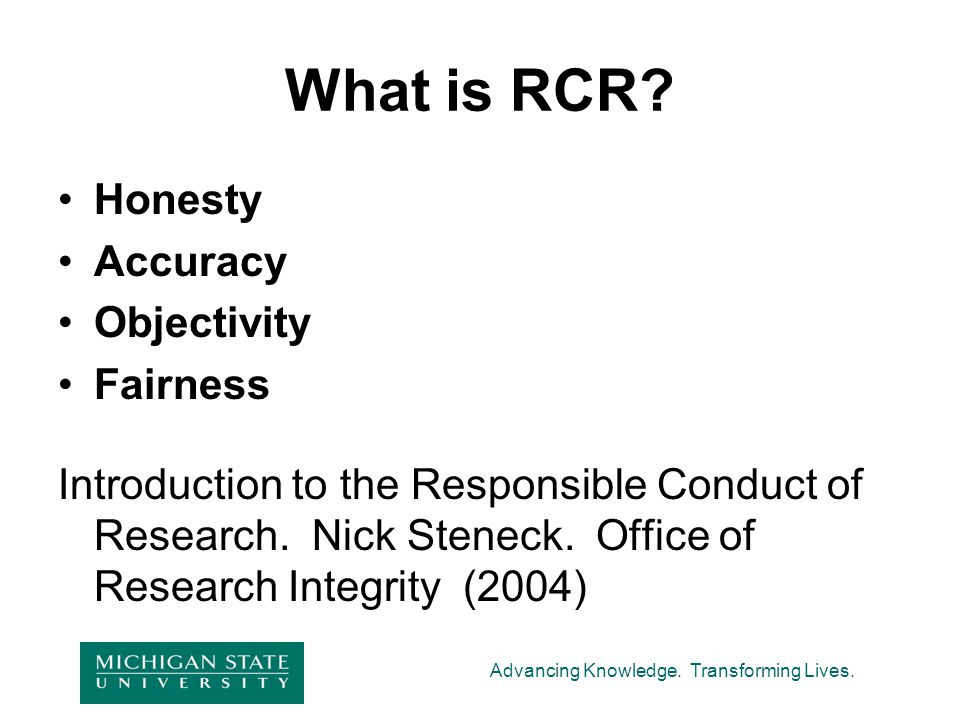Advancing Knowledge. Transforming Lives. What is RCR? Honesty Accuracy Objectivity Fairness Introduction to the Responsible Conduct of Research. Nick