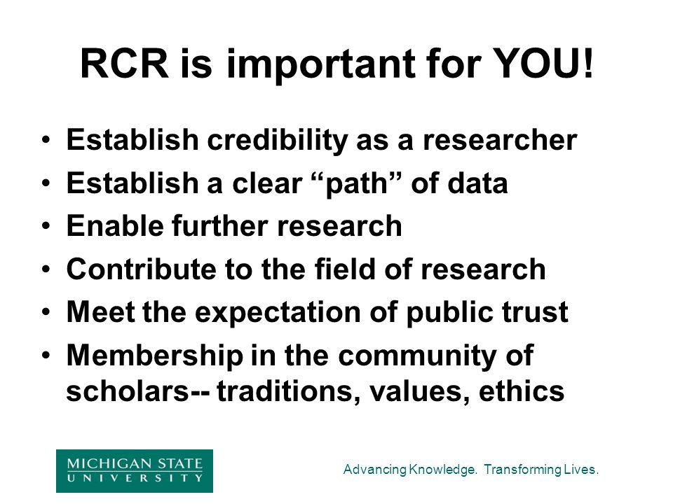 """Advancing Knowledge. Transforming Lives. RCR is important for YOU! Establish credibility as a researcher Establish a clear """"path"""" of data Enable furth"""