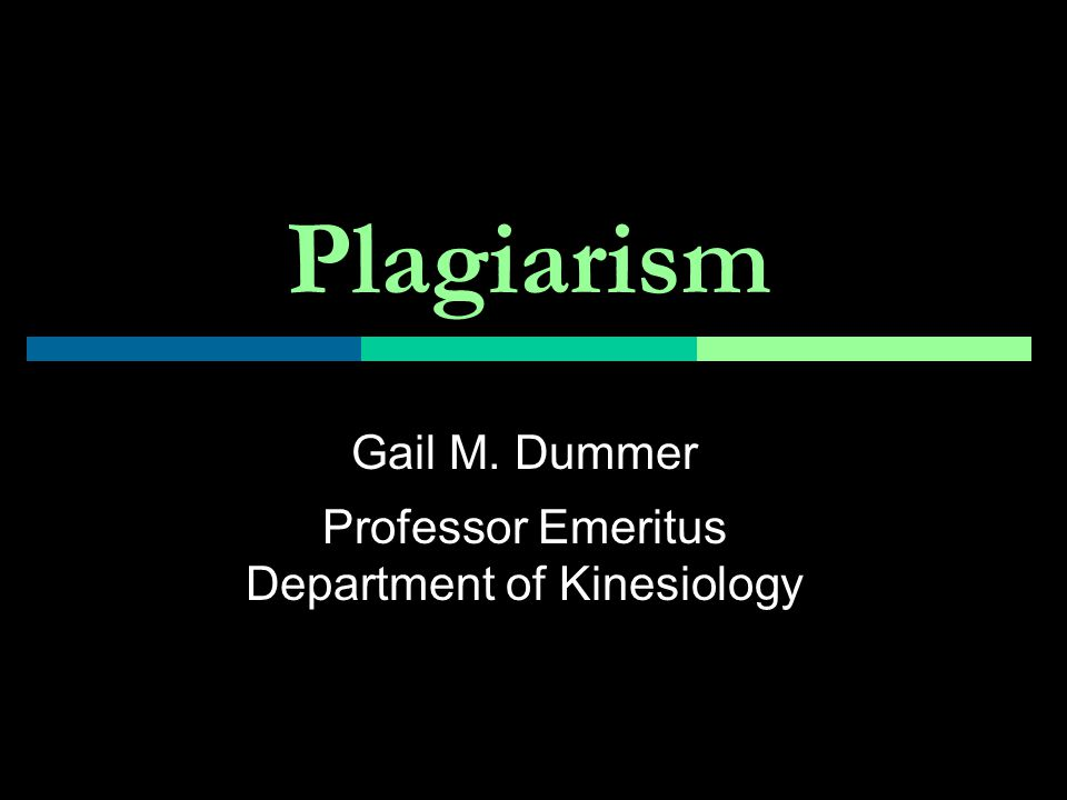Plagiarism Gail M. Dummer Professor Emeritus Department of Kinesiology
