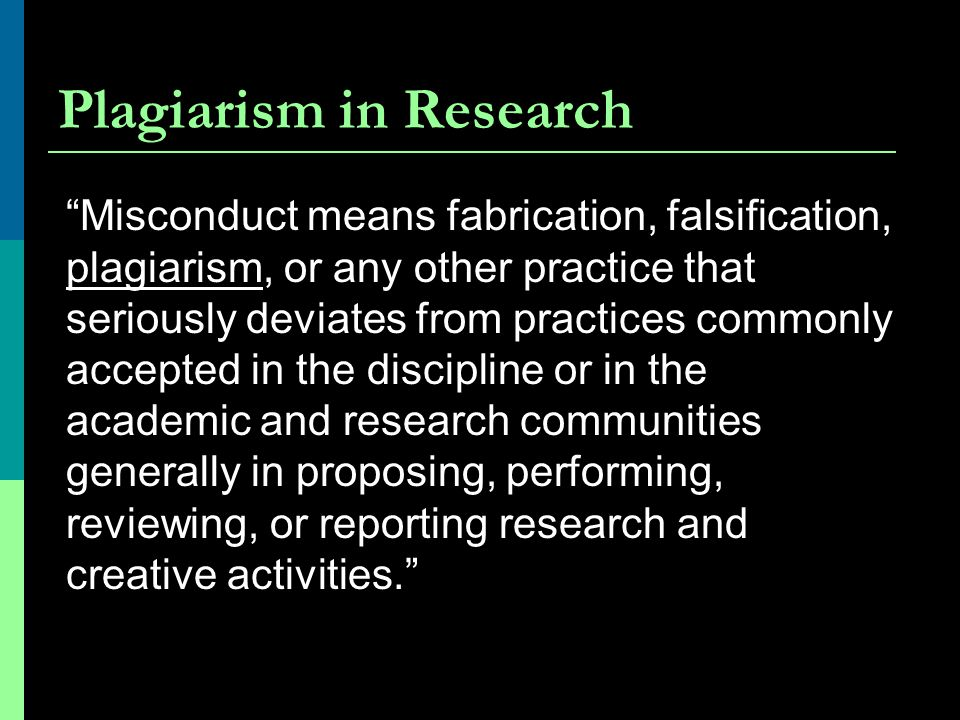 "Plagiarism in Research ""Misconduct means fabrication, falsification, plagiarism, or any other practice that seriously deviates from practices commonly"