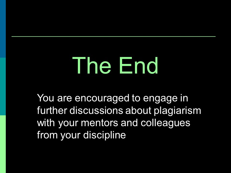 The End You are encouraged to engage in further discussions about plagiarism with your mentors and colleagues from your discipline