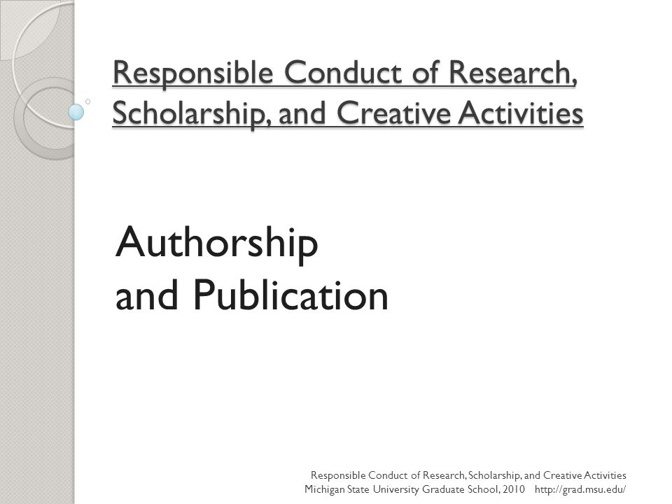 Responsible Conduct of Research, Scholarship, and Creative Activities Authorship and Publication Responsible Conduct of Research, Scholarship, and Cre