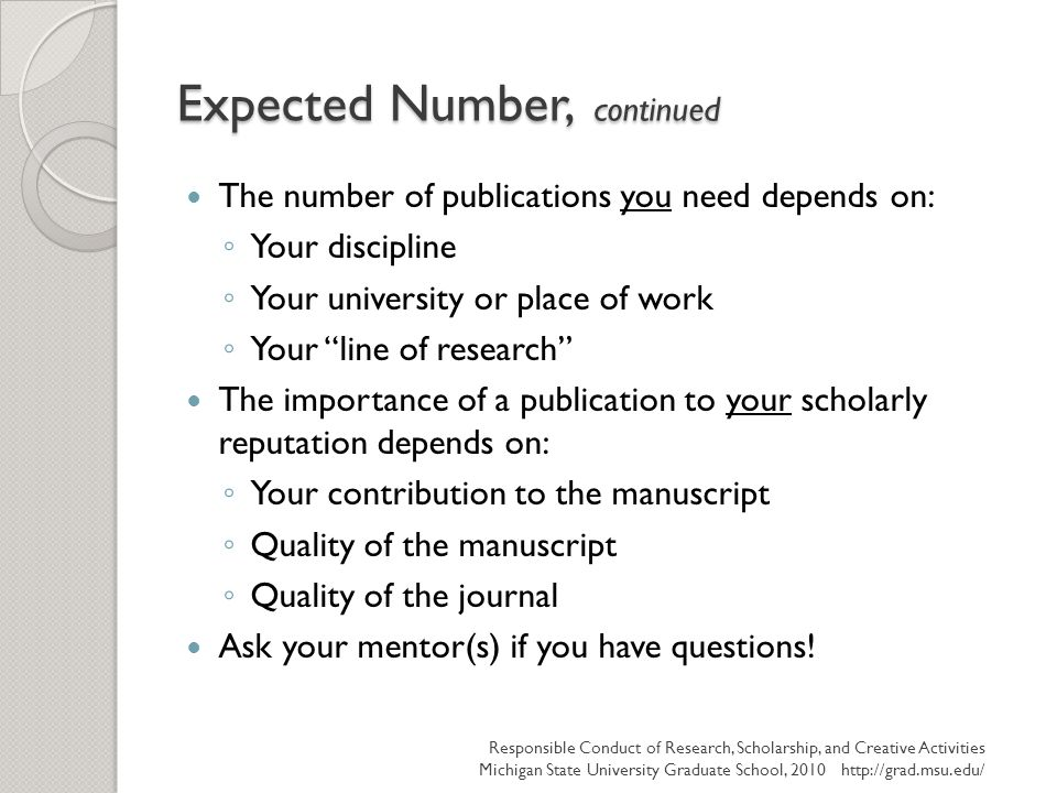 Expected Number, continued The number of publications you need depends on: ◦ Your discipline ◦ Your university or place of work ◦ Your line of research The importance of a publication to your scholarly reputation depends on: ◦ Your contribution to the manuscript ◦ Quality of the manuscript ◦ Quality of the journal Ask your mentor(s) if you have questions.