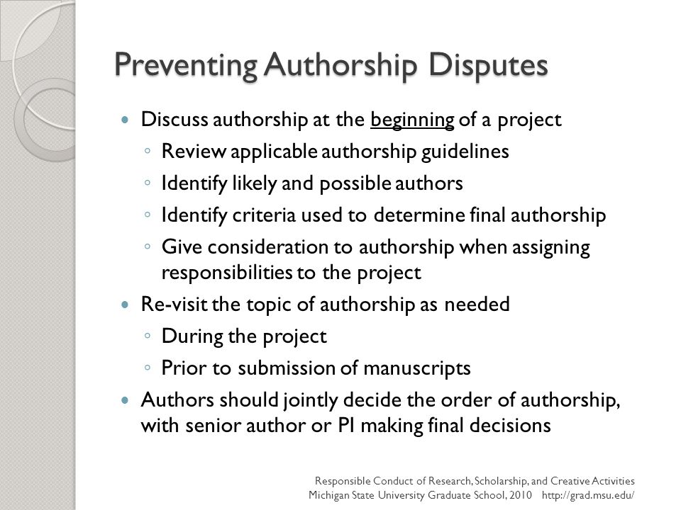 Preventing Authorship Disputes Discuss authorship at the beginning of a project ◦ Review applicable authorship guidelines ◦ Identify likely and possible authors ◦ Identify criteria used to determine final authorship ◦ Give consideration to authorship when assigning responsibilities to the project Re-visit the topic of authorship as needed ◦ During the project ◦ Prior to submission of manuscripts Authors should jointly decide the order of authorship, with senior author or PI making final decisions Responsible Conduct of Research, Scholarship, and Creative Activities Michigan State University Graduate School, 2010 http://grad.msu.edu/