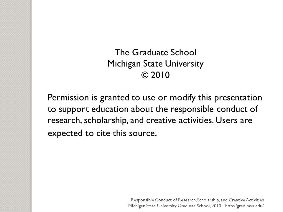The Graduate School Michigan State University © 2010 Permission is granted to use or modify this presentation to support education about the responsib