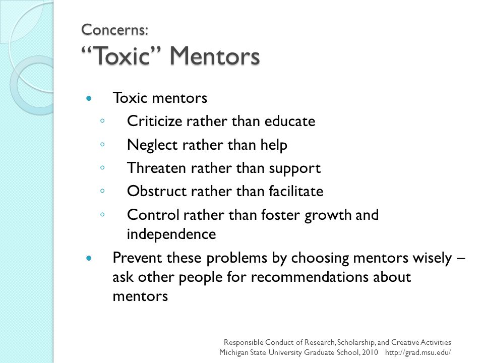"Concerns: ""Toxic"" Mentors Toxic mentors ◦ Criticize rather than educate ◦ Neglect rather than help ◦ Threaten rather than support ◦ Obstruct rather th"