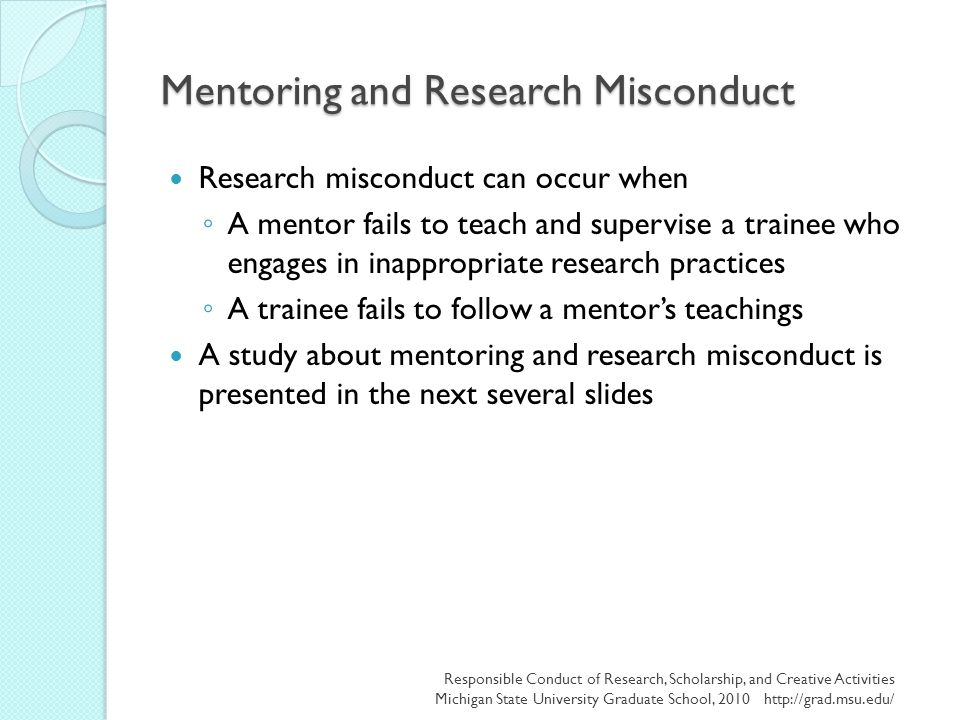 Mentoring and Research Misconduct Research misconduct can occur when ◦ A mentor fails to teach and supervise a trainee who engages in inappropriate re