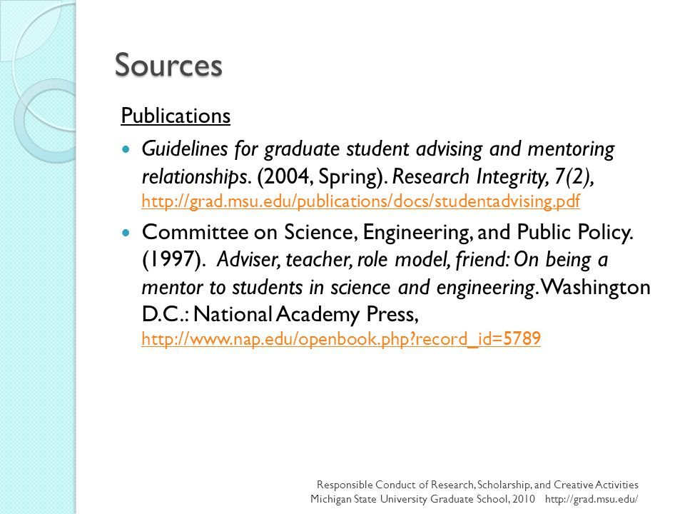 Sources Publications Guidelines for graduate student advising and mentoring relationships. (2004, Spring). Research Integrity, 7(2), http://grad.msu.e