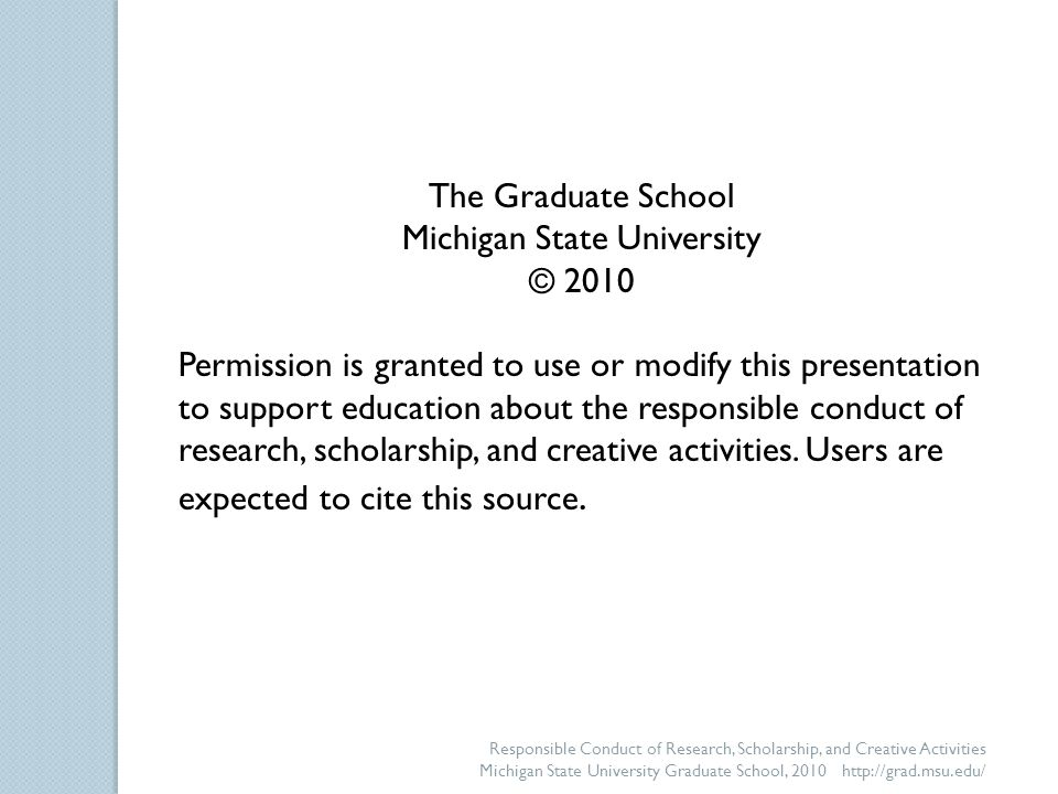 Responsible Conduct of Research, Scholarship, and Creative Activities Michigan State University Graduate School, 2010 http://grad.msu.edu/ The Graduate School Michigan State University © 2010 Permission is granted to use or modify this presentation to support education about the responsible conduct of research, scholarship, and creative activities.
