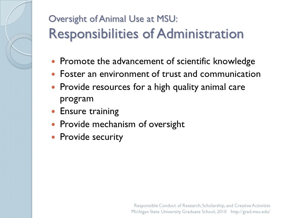 Oversight of Animal Use at MSU: Responsibilities of Administration Promote the advancement of scientific knowledge Foster an environment of trust and communication Provide resources for a high quality animal care program Ensure training Provide mechanism of oversight Provide security Responsible Conduct of Research, Scholarship, and Creative Activities Michigan State University Graduate School, 2010 http://grad.msu.edu/