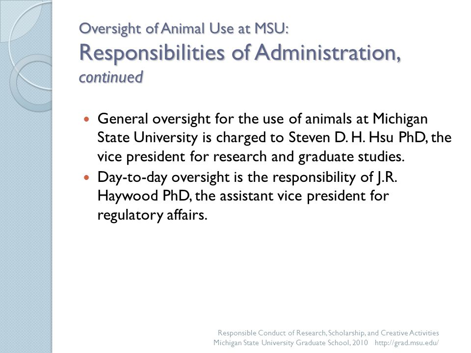 Oversight of Animal Use at MSU: Responsibilities of Administration, continued General oversight for the use of animals at Michigan State University is charged to Steven D.