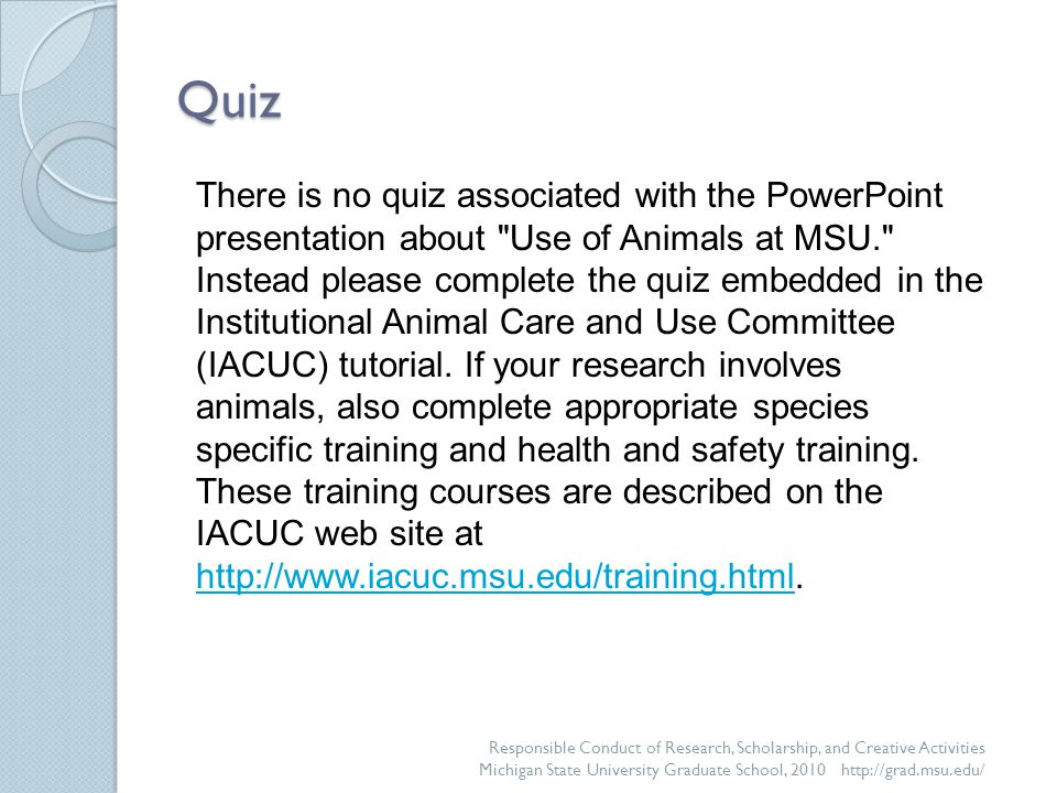 Quiz There is no quiz associated with the PowerPoint presentation about Use of Animals at MSU. Instead please complete the quiz embedded in the Institutional Animal Care and Use Committee (IACUC) tutorial.