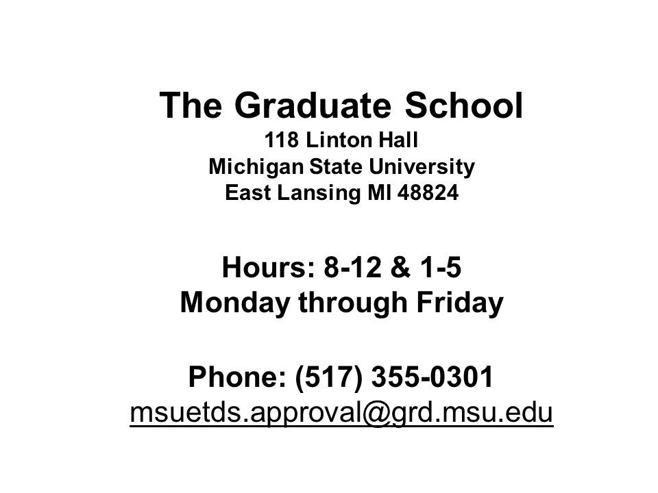 The Graduate School 118 Linton Hall Michigan State University East Lansing MI 48824 Hours: 8-12 & 1-5 Monday through Friday Phone: (517) 355-0301 msue