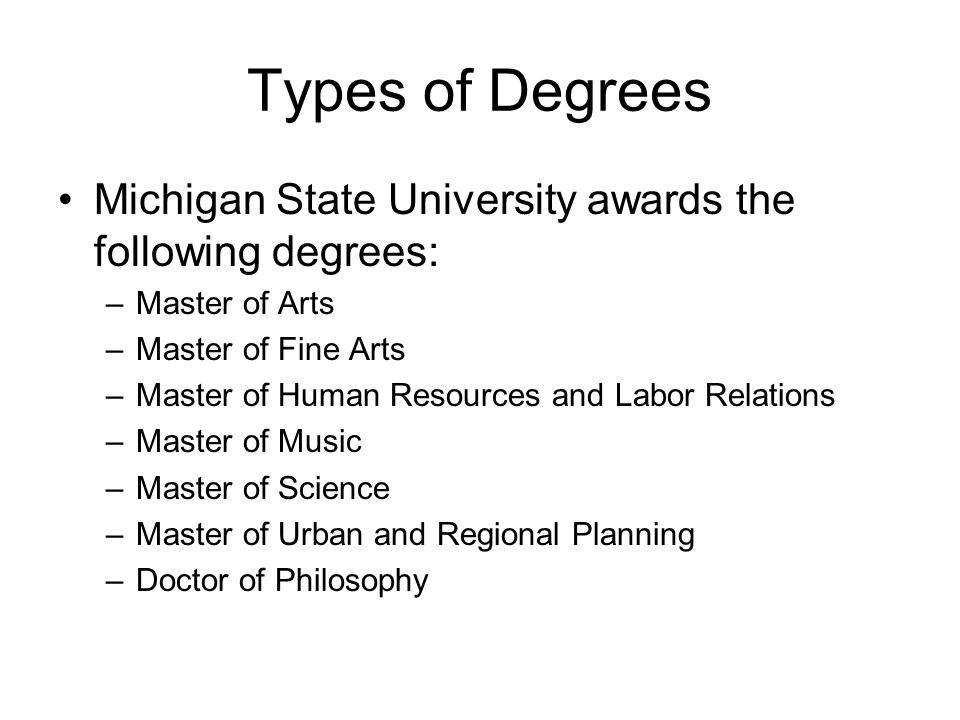 Types of Degrees Michigan State University awards the following degrees: –Master of Arts –Master of Fine Arts –Master of Human Resources and Labor Rel