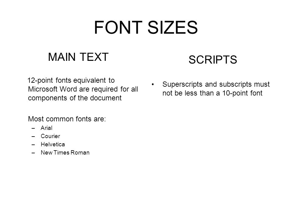 FONT SIZES MAIN TEXT 12-point fonts equivalent to Microsoft Word are required for all components of the document Most common fonts are: –Arial –Courie