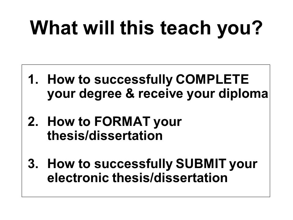 What will this teach you? 1.How to successfully COMPLETE your degree & receive your diploma 2.How to FORMAT your thesis/dissertation 3.How to successf